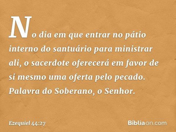 No dia em que entrar no pátio interno do santuário para ministrar ali, o sacerdote oferecerá em favor de si mesmo uma oferta pelo pecado. Palavra do Soberano, o