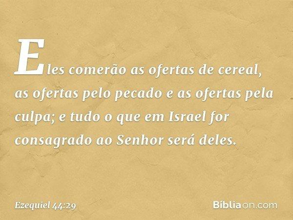 Eles comerão as ofertas de cereal, as ofertas pelo pecado e as ofertas pela culpa; e tudo o que em Israel for consagrado ao Senhor será deles. -- Ezequiel 44:29