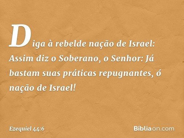 Diga à rebelde nação de Israel: Assim diz o Soberano, o Senhor: Já bastam suas práticas repugnantes, ó nação de Israel! -- Ezequiel 44:6