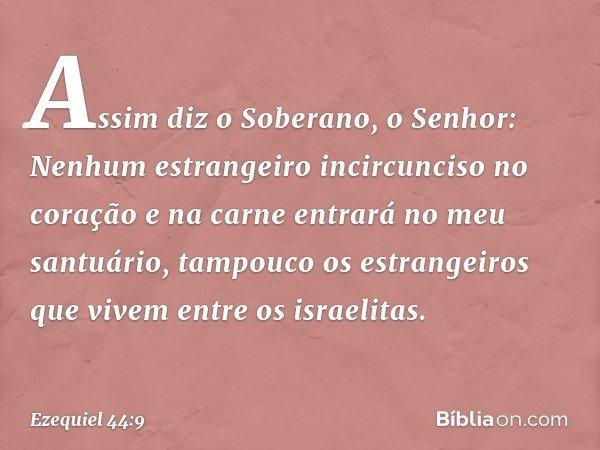 Assim diz o Soberano, o Senhor: Nenhum estrangeiro incircunciso no coração e na carne entrará no meu santuário, tampouco os estrangeiros que vivem entre os isra
