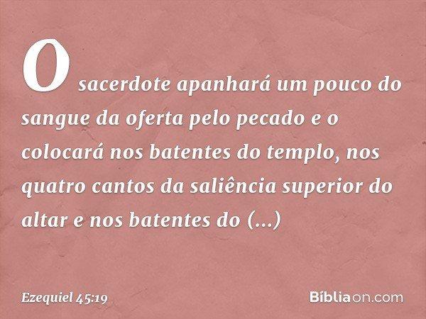 O sacerdote apanhará um pouco do sangue da oferta pelo pecado e o colocará nos batentes do templo, nos quatro cantos da saliência superior do altar e nos batentes do