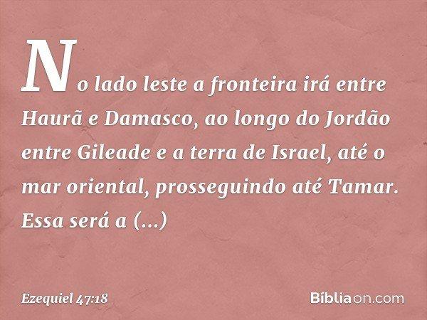 """""""No lado leste a fronteira irá entre Haurã e Damasco, ao longo do Jordão entre Gileade e a terra de Israel, até o mar oriental, prosseguindo até Tamar. Essa ser"""