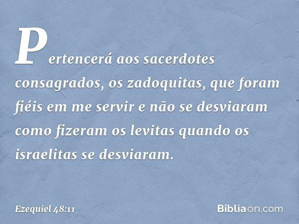 Pertencerá aos sacerdotes consagrados, os zadoquitas, que foram fiéis em me servir e não se desviaram como fizeram os levitas quando os israelitas se desviaram.