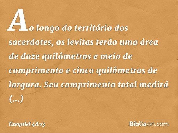 """""""Ao longo do território dos sacerdotes, os levitas terão uma área de doze quilômetros e meio de comprimento e cinco quilômetros de largura. Seu comprimento tota"""