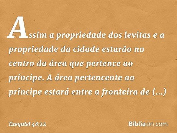 Assim a propriedade dos levitas e a propriedade da cidade estarão no centro da área que pertence ao príncipe. A área pertencente ao príncipe estará entre a fron