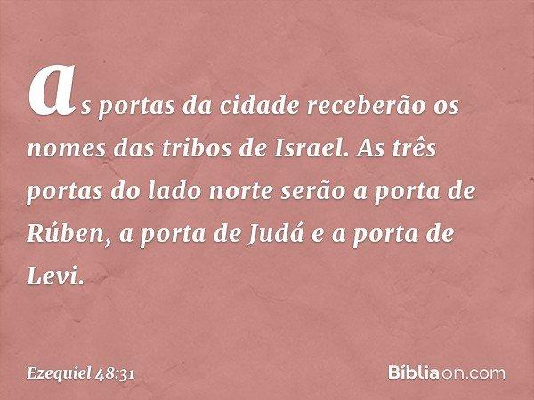 as portas da cidade receberão os nomes das tribos de Israel. As três portas do lado norte serão a porta de Rúben, a porta de Judá e a porta de Levi. -- Ezequiel