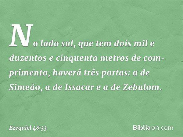 """""""No lado sul, que tem dois mil e duzentos e cinquenta metros de comprimento, haverá três portas: a de Simeão, a de Issacar e a de Zebulom. -- Ezequiel 48:33"""