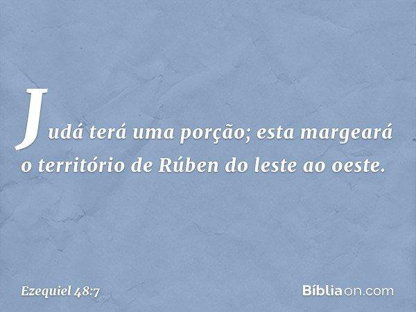 """""""Judá terá uma porção; esta margeará o território de Rúben do leste ao oeste. -- Ezequiel 48:7"""