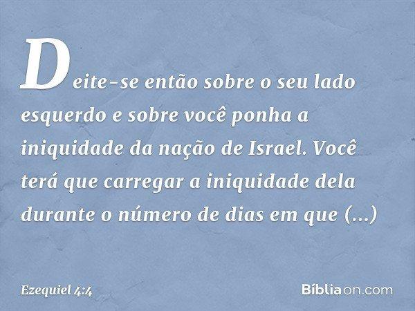 """""""Deite-se então sobre o seu lado esquerdo e sobre você ponha a iniquidade da nação de Israel. Você terá que carregar a iniquidade dela durante o número de dias"""