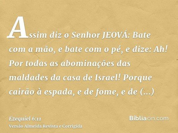 Assim diz o Senhor JEOVÁ: Bate com a mão, e bate com o pé, e dize: Ah! Por todas as abominações das maldades da casa de Israel! Porque cairão à espada, e de fom