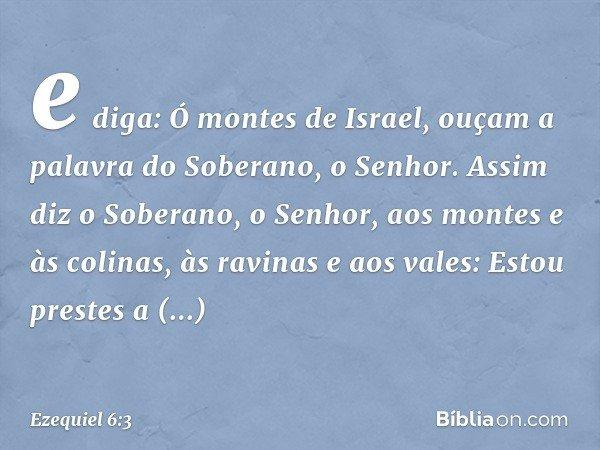 e diga: Ó montes de Israel, ouçam a palavra do Soberano, o Senhor. Assim diz o Soberano, o Senhor, aos montes e às colinas, às ravinas e aos vales: Estou prest