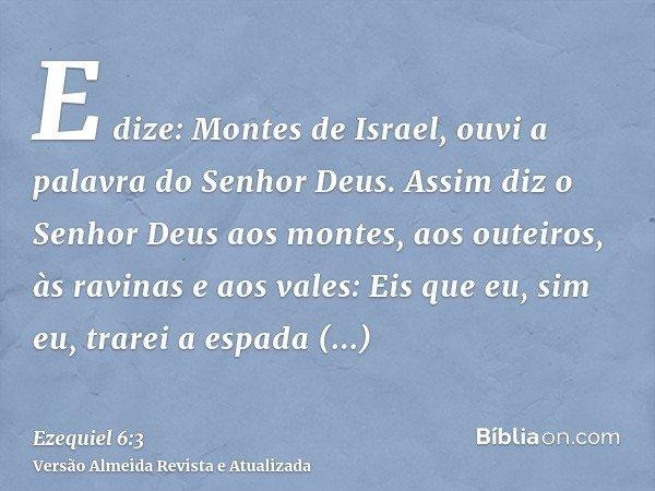 E dize: Montes de Israel, ouvi a palavra do Senhor Deus. Assim diz o Senhor Deus aos montes, aos outeiros, às ravinas e aos vales: Eis que eu, sim eu, trarei a
