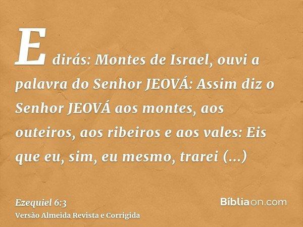 E dirás: Montes de Israel, ouvi a palavra do Senhor JEOVÁ: Assim diz o Senhor JEOVÁ aos montes, aos outeiros, aos ribeiros e aos vales: Eis que eu, sim, eu mesm