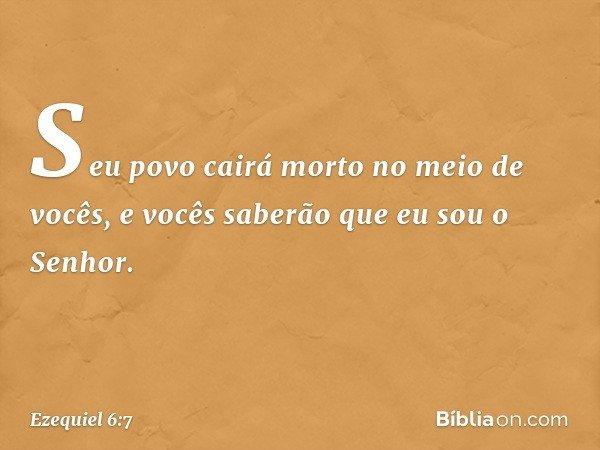 Seu povo cairá morto no meio de vocês, e vocês saberão que eu sou o Senhor. -- Ezequiel 6:7