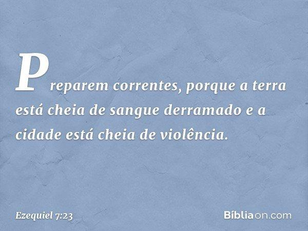 """""""Preparem correntes, porque a terra está cheia de sangue derramado e a cidade está cheia de violência. -- Ezequiel 7:23"""