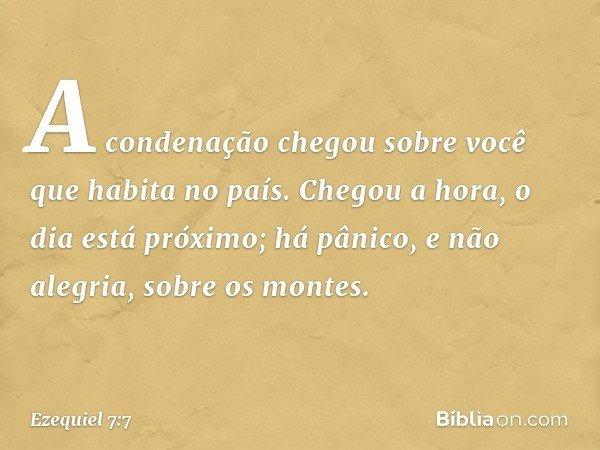 A condenação chegou sobre você que habita no país. Chegou a hora, o dia está próximo; há pânico, e não alegria, sobre os montes. -- Ezequiel 7:7