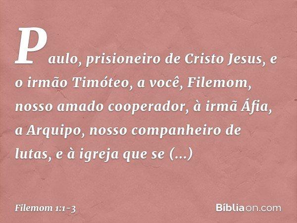 Paulo, prisioneiro de Cristo Jesus, e o irmão Timóteo, a você, Filemom, nosso amado cooperador, à irmã Áfia, a Arquipo, nosso companheiro de lutas, e à igreja q