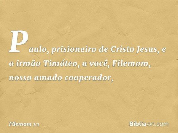 Paulo, prisioneiro de Cristo Jesus, e o irmão Timóteo, a você, Filemom, nosso amado cooperador, -- Filemom 1:1
