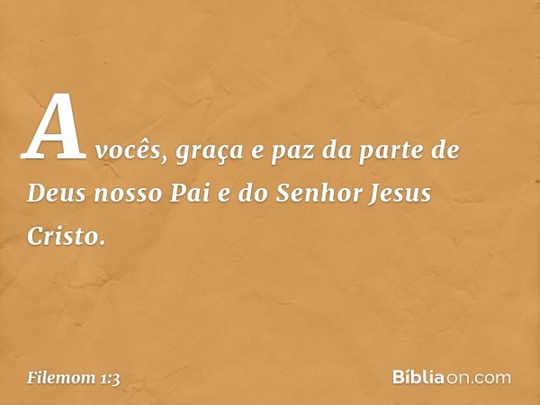 A vocês, graça e paz da parte de Deus nosso Pai e do Senhor Jesus Cristo. -- Filemom 1:3
