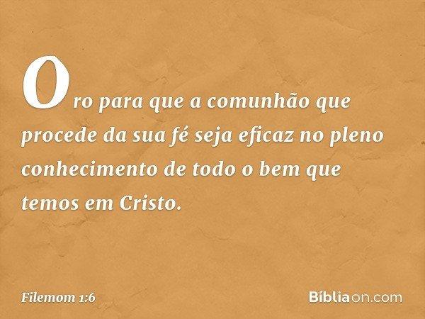 Oro para que a comunhão que procede da sua fé seja eficaz no pleno conhecimento de todo o bem que temos em Cristo. -- Filemom 1:6