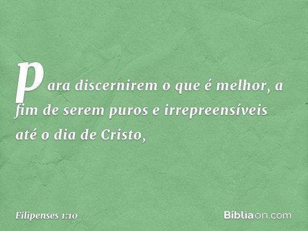 para discernirem o que é melhor, a fim de serem puros e irrepreensíveis até o dia de Cristo, -- Filipenses 1:10