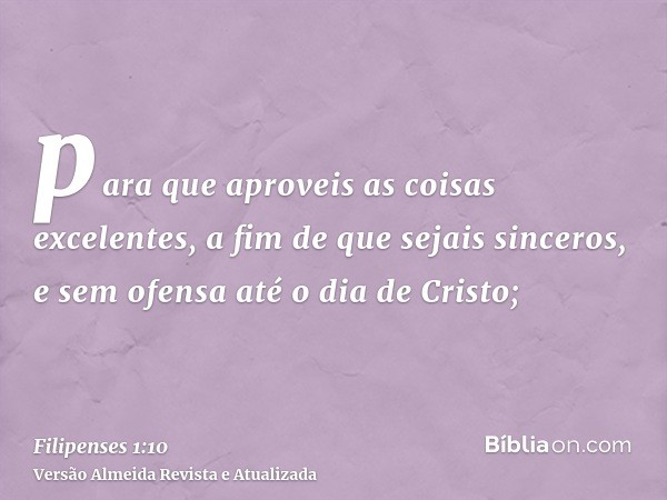para que aproveis as coisas excelentes, a fim de que sejais sinceros, e sem ofensa até o dia de Cristo;