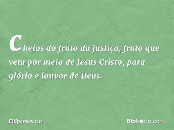 cheios do fruto da justiça, fruto que vem por meio de Jesus Cristo, para glória e louvor de Deus. -- Filipenses 1:11
