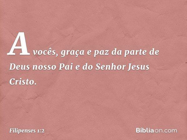 A vocês, graça e paz da parte de Deus nosso Pai e do Senhor Jesus Cristo. -- Filipenses 1:2