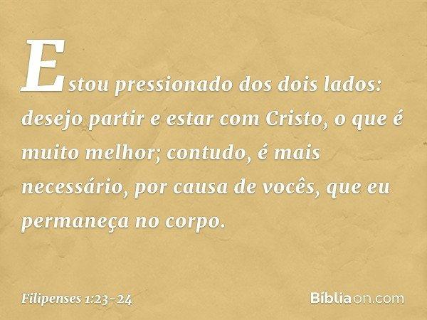 Estou pressionado dos dois lados: desejo partir e estar com Cristo, o que é muito melhor; contudo, é mais necessário, por causa de vocês, que eu permaneça no co