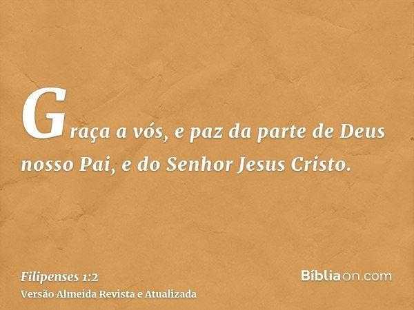 Graça a vós, e paz da parte de Deus nosso Pai, e do Senhor Jesus Cristo.