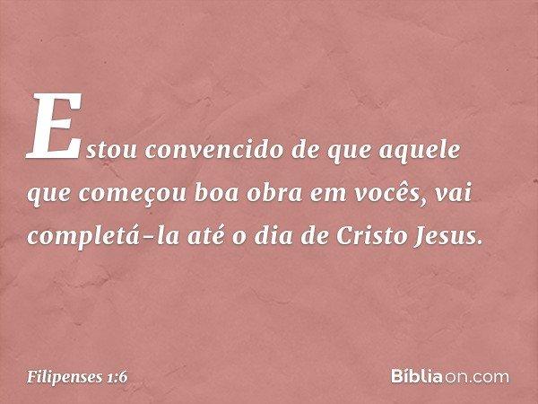 Estou convencido de que aquele que começou boa obra em vocês, vai completá-la até o dia de Cristo Jesus. -- Filipenses 1:6