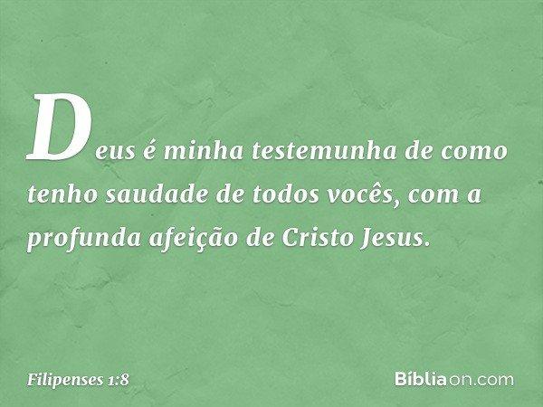 Deus é minha testemunha de como tenho saudade de todos vocês, com a profunda afeição de Cristo Jesus. -- Filipenses 1:8
