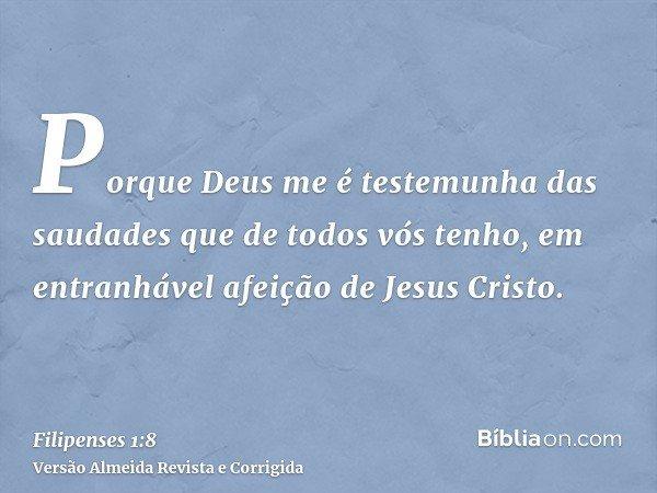 Porque Deus me é testemunha das saudades que de todos vós tenho, em entranhável afeição de Jesus Cristo.