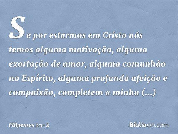 Se por estarmos em Cristo nós temos alguma motivação, alguma exortação de amor, alguma comunhão no Espírito, alguma profunda afeição e compaixão, completem a mi