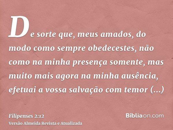 De sorte que, meus amados, do modo como sempre obedecestes, não como na minha presença somente, mas muito mais agora na minha ausência, efetuai a vossa salvação
