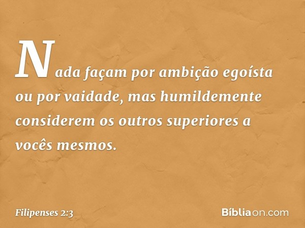 Nada façam por ambição egoísta ou por vaidade, mas humildemente considerem os outros superiores a vocês mesmos. -- Filipenses 2:3