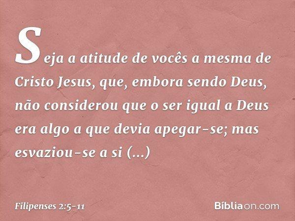 Seja a atitude de vocês a mesma de Cristo Jesus, que, embora sendo Deus, não considerou que o ser igual a Deus era algo a que devia apegar-se; mas esvaziou-se a