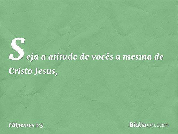 Seja a atitude de vocês a mesma de Cristo Jesus, -- Filipenses 2:5