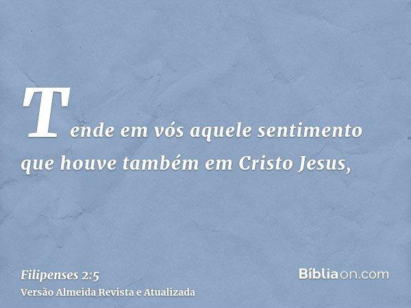 Tende em vós aquele sentimento que houve também em Cristo Jesus,