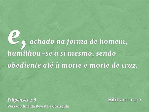 e, achado na forma de homem, humilhou-se a si mesmo, sendo obediente até à morte e morte de cruz.