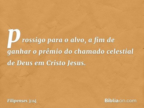 prossigo para o alvo, a fim de ganhar o prêmio do chamado celestial de Deus em Cristo Jesus. -- Filipenses 3:14