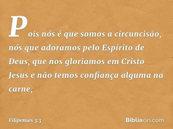 Pois nós é que somos a circuncisão, nós que adoramos pelo Espírito de Deus, que nos gloriamos em Cristo Jesus e não temos confiança alguma na carne, -- Filipens