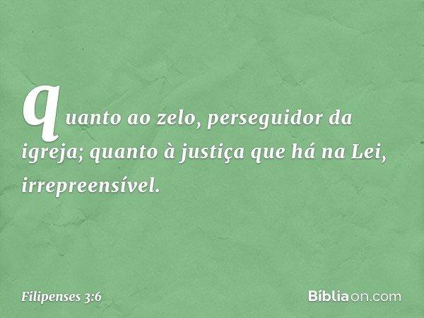 quanto ao zelo, perseguidor da igreja; quanto à justiça que há na Lei, irrepreensível. -- Filipenses 3:6