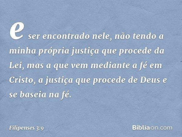 e ser encontrado nele, não tendo a minha própria justiça que procede da Lei, mas a que vem mediante a fé em Cristo, a justiça que procede de Deus e se baseia na