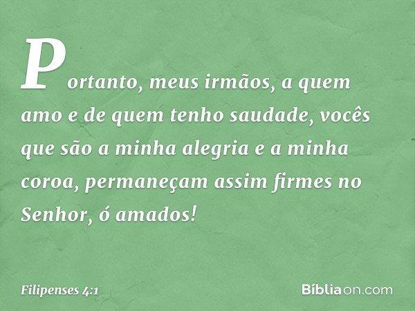 Portanto, meus irmãos, a quem amo e de quem tenho saudade, vocês que são a minha alegria e a minha coroa, permaneçam assim firmes no Senhor, ó amados! -- Filipe