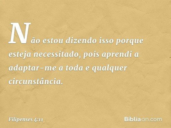 Não estou dizendo isso porque esteja necessitado, pois aprendi a adaptar-me a toda e qualquer circunstância. -- Filipenses 4:11