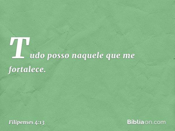 Tudo posso naquele que me fortalece. -- Filipenses 4:13
