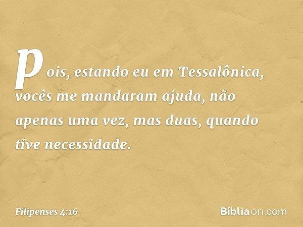 pois, estando eu em Tessalônica, vocês me mandaram ajuda, não apenas uma vez, mas duas, quando tive necessidade. -- Filipenses 4:16
