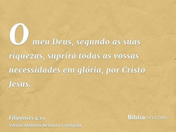 O meu Deus, segundo as suas riquezas, suprirá todas as vossas necessidades em glória, por Cristo Jesus.
