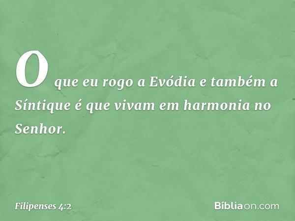 O que eu rogo a Evódia e também a Síntique é que vivam em harmonia no Senhor. -- Filipenses 4:2